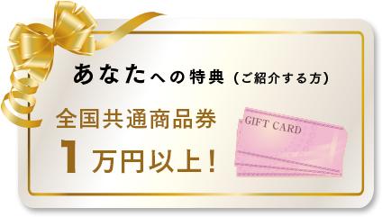 あなたへの特典 (ご紹介する方) 全国共通商品券1万円以上!