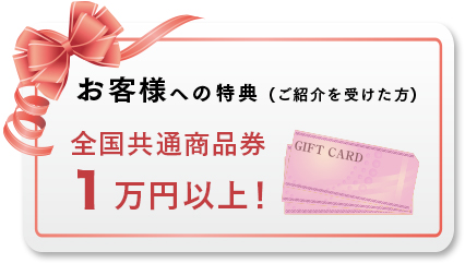 お客様への特典 (ご紹介を受けた方) 全国共通商品券1万円以上!